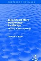 John Stuart Mill's Deliberative Landscape An Essay in Moral Psychology by Candace Vogler