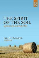 The Spirit of the Soil Agriculture and Environmental Ethics by Paul B. Thompson