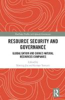 Resource Security and Governance Globalisation and China's Natural Resources Companies by Xinting Jia