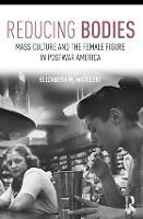 Reducing Bodies Mass Culture and the Female Figure in Postwar America by Elizabeth M. (Marquette University, USA) Matelski