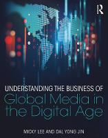 Understanding the Business of Global Media in the Digital Age by Micky (Suffolk University, USA) Lee, Dal Yong (Simon Fraser University, Canada) Jin