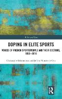 Doping in Elite Sports Voices of French Sportspeople and Their Doctors, 1950-2010 by Christophe Brissonneau, Jeffrey Montez de Oca