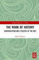The Work of History Constructivism and a Politics of the Past by Kalle Pihlainen
