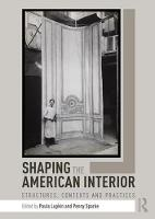 Shaping the American Interior Structures, Contexts and Practices by Paula (University of Noth Texas, USA) Lupkin