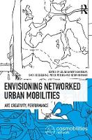 Envisioning Networked Urban Mobilities Art, Performances, Impacts by Sven Kesselring