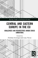 Central and Eastern Europe in the EU Challenges and Perspectives Under Crisis Conditions by Christian (Visiting Professor, Chair for Comparative European Governance Systems, Chemnitz University of Technology, Schweiger