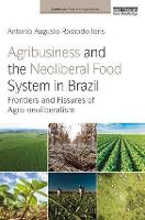 Agribusiness and the Neoliberal Food System in Brazil Frontiers and Fissures of Agro-neoliberalism by Antonio Augusto Rossotto Ioris