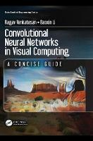 Convolutional Neural Networks in Visual Computing A Concise Guide by Ragav (Arizona State University, Tempe, USA) Venkatesan, Baoxin (Arizona State University, Tempe, USA) Li
