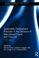 Sustainable Development Principles in the Decisions of International Courts and Tribunals: 1992-2012 by Marie-Claire Cordonier Segger