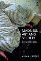 Madness, Art, and Society Beyond Illness by Anna Harpin