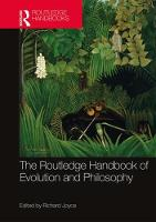 The Routledge Handbook of Evolution and Philosophy by Richard Joyce