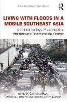 Living with Floods in a Mobile Southeast Asia A Political Ecology of Vulnerability, Migration and Environmental Change by Carl (Chulalongkorn University, Thailand) Middleton