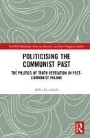 Politicising the Communist Past The Politics of Truth Revelation in Post-Communist Poland by Aleks (University of Sussex, UK) Szczerbiak