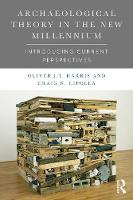 Archaeological Theory in the New Millennium Introducing Current Perspectives by Craig N. Cipolla, Oliver J. T. Harris