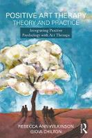 Positive Art Therapy Theory and Practice Integrating Positive Psychology with Art Therapy by Gioia Chilton, Rebecca Ann Wilkinson