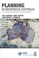 Planning in Indigenous Australia From Imperial Foundations to Postcolonial Futures by Sue Jackson, Libby Porter, Louise C. Johnson
