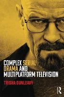 Complex Serial Drama and Multiplatform Television by Trisha (Victoria University of Wellington, New Zealand) Dunleavy