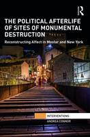 The Political Afterlife of Sites of Monumental Destruction Reconstructing Affect in Mostar and New York by Andrea Connor