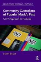 Community Custodians of Popular Music's Past A DIY Approach to Heritage by Sarah (Griffith University, Australia) Baker