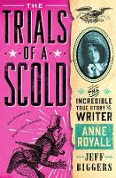 The Trials of a Scold The Incredible True Story of Writer Anne Royall by Jeff Biggers