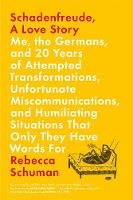 Schadenfreude, A Love Story Me, the Germans, and 20 Years of Attempted Transformations, Unfortunate Miscommunications, and Humiliationg Situations That Only They Have Words For by Rebecca Schuman
