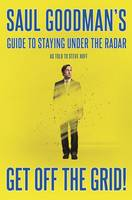 Get Off the Grid! Saul Goodman's Guide to Staying Off the Radar by Saul Goodman, Steve Huff