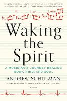 Waking the Spirit A Musician's Journey Healing Body, Mind and Soul by Andrew Schulman