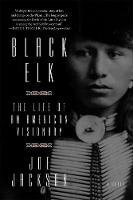 Black Elk The Life of an American Visionary by Joe Jackson
