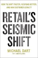 Retail's Seismic Shift How to Shift Faster, Respond Better, and Win Customer Loyalty by Michael Dart