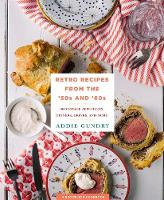 Retro Recipes from the 50s and 60s 103 Vintage Appetizers, Dinners, Drinks, and More by Addie Gundry