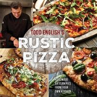 Todd English's Rustic Pizza Handmade Artisan Pies from Your Own Kitchen by Todd English, Heather Rodino