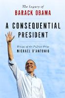 A Consequential President The Legacy of Barack Obama by Michael D'Antonio