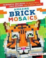 Amazing Brick Mosaics Fantastic Projects to Build with Lego Blocks You Already Have by Amanda Brack