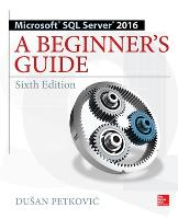Microsoft SQL Server 2016: A Beginner's Guide, Sixth Edition by Dusan Petkovic