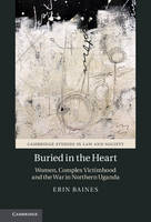 Buried in the Heart Women, Complex Victimhood and the War in Northern Uganda by Erin (University of British Columbia, Vancouver) Baines
