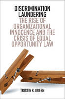 Discrimination Laundering The Rise of Organizational Innocence and the Crisis of Equal Opportunity Law by Tristin K. Green