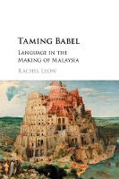 Taming Babel Language in the Making of Malaysia by Rachel (University of Cambridge) Leow