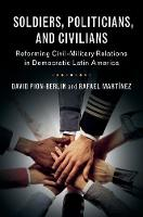 Soldiers, Politicians, and Civilians Reforming Civil-Military Relations in Democratic Latin America by David Pion-Berlin, Rafael Martinez