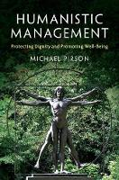 Humanistic Management Protecting Dignity and Promoting Well-Being by Michael (Fordham University, New York) Pirson