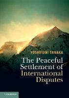 The Peaceful Settlement of International Disputes by Yoshifumi (University of Copenhagen) Tanaka