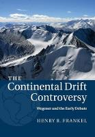 The Continental Drift Controversy: Volume 1, Wegener and the Early Debate by Henry R. (University of Missouri, Kansas City) Frankel