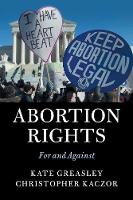 Abortion Rights For and Against by Kate (University College London) Greasley, Christopher (Loyola Marymount University, California) Kaczor