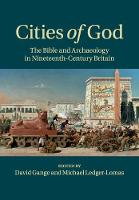 Cities of God The Bible and Archaeology in Nineteenth-Century Britain by David (University of Birmingham) Gange