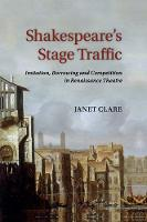 Shakespeare's Stage Traffic Imitation, Borrowing and Competition in Renaissance Theatre by Janet Clare