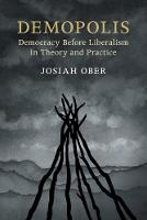 Demopolis Democracy before Liberalism in Theory and Practice by Josiah (Stanford University, California) Ober