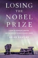 Losing the Nobel Prize - A Story of Cosmology, Ambition, and the Perils of Science`s Highest Honor by Brian Keating