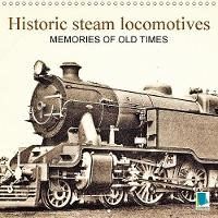Memories of Old Times: Historic Steam Locomotives 2018 Steam Locomotives: Full Steam Ahead! by Calvendo