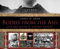Bodies from the Ash Life and Death in Ancient Pompeii by James M. Deem