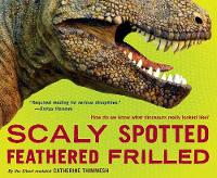 Scaly Spotted Feathered Frilled How Do We Know What Dinosaurs Really Looked Like? by Catherine Thimmesh