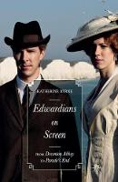 Edwardians on Screen From Downton Abbey to Parade's End by Katherine Byrne